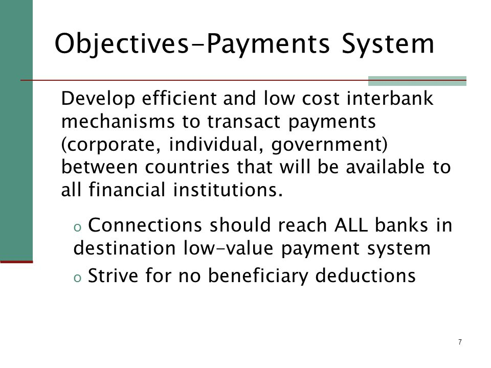 7 Objectives-Payments System Develop efficient and low cost interbank mechanisms to transact payments (corporate, individual, government) between countries that will be available to all financial institutions.