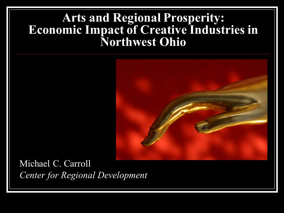 Arts and Regional Prosperity: Economic Impact of Creative Industries in Northwest Ohio Michael C.