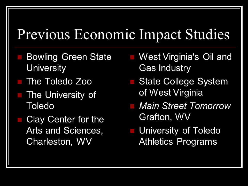 Previous Economic Impact Studies Bowling Green State University The Toledo Zoo The University of Toledo Clay Center for the Arts and Sciences, Charleston, WV West Virginia s Oil and Gas Industry State College System of West Virginia Main Street Tomorrow Grafton, WV University of Toledo Athletics Programs