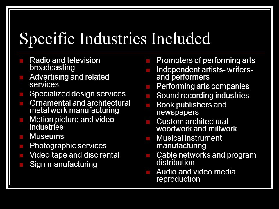 Specific Industries Included Radio and television broadcasting Advertising and related services Specialized design services Ornamental and architectural metal work manufacturing Motion picture and video industries Museums Photographic services Video tape and disc rental Sign manufacturing Promoters of performing arts Independent artists- writers- and performers Performing arts companies Sound recording industries Book publishers and newspapers Custom architectural woodwork and millwork Musical instrument manufacturing Cable networks and program distribution Audio and video media reproduction