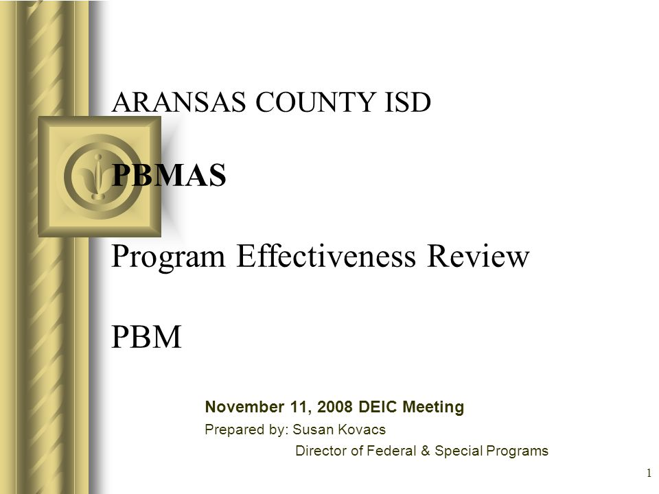 1 ARANSAS COUNTY ISD PBMAS Program Effectiveness Review PBM November 11, 2008 DEIC Meeting Prepared by: Susan Kovacs Director of Federal & Special Pro