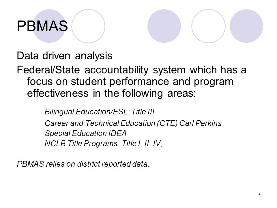 2 PBMAS Data driven analysis Federal/State accountability system which has a focus on student performance and program effectiveness in the following a