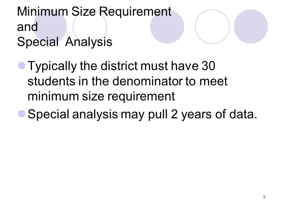 5 Minimum Size Requirement and Special Analysis Typically the district must have 30 students in the denominator to meet minimum size requirement Special analysis may pull 2 years of data.