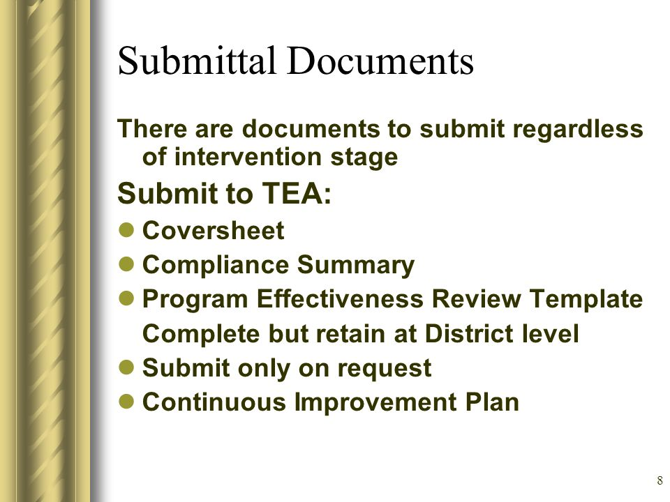 8 Submittal Documents There are documents to submit regardless of intervention stage Submit to TEA: Coversheet Compliance Summary Program Effectiveness Review Template Complete but retain at District level Submit only on request Continuous Improvement Plan