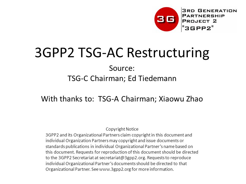 3GPP2 TSG-AC Restructuring Source: TSG-C Chairman; Ed Tiedemann With thanks to: TSG-A Chairman; Xiaowu Zhao Copyright Notice 3GPP2 and its Organizational Partners claim copyright in this document and individual Organization Partners may copyright and issue documents or standards publications in individual Organizational Partner's name based on this document.