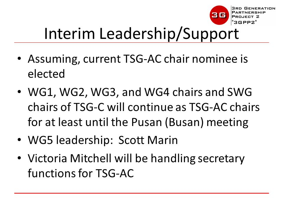 Assuming, current TSG-AC chair nominee is elected WG1, WG2, WG3, and WG4 chairs and SWG chairs of TSG-C will continue as TSG-AC chairs for at least until the Pusan (Busan) meeting WG5 leadership: Scott Marin Victoria Mitchell will be handling secretary functions for TSG-AC Interim Leadership/Support
