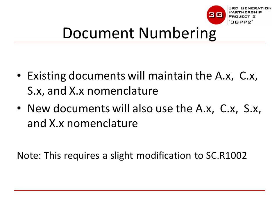 Contributions will be labeled ACaa-2013xxyy-zzz – aa, xx, yy, zzz are the same as previously Open contributions carried over from TSG-A and TSG-C should be renumbered with Jan 1, 2013 date: – ACxx-20130101-aaa – Victoria Mitchell will work to capture those at plenary level from TSG-A and TSG-C – Avoids dealing with two types of contribution numbers and allows closing of previous contribution logs and creation of new ones Contribution Numbering 3GPP2 Restructure Proposal Version 1