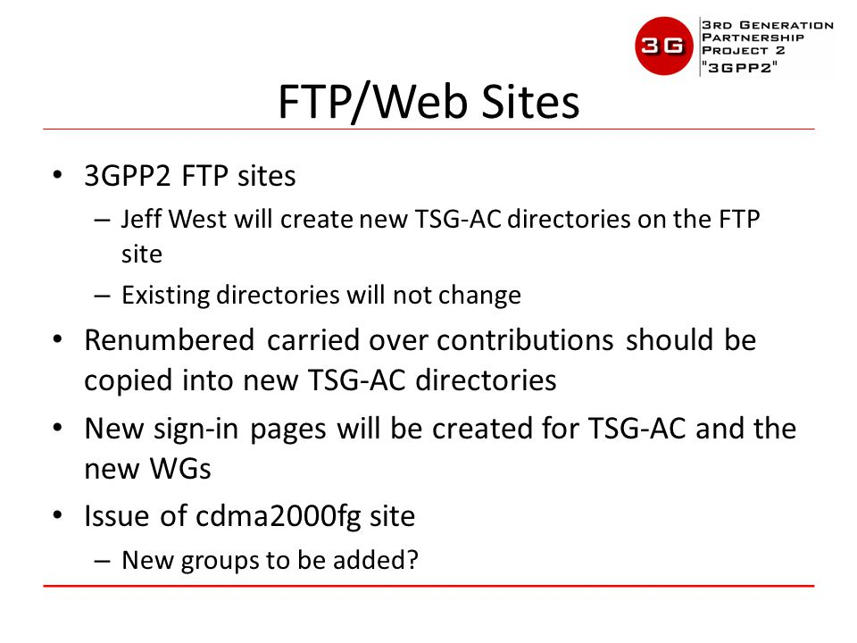 3GPP2 FTP sites – Jeff West will create new TSG-AC directories on the FTP site – Existing directories will not change Renumbered carried over contributions should be copied into new TSG-AC directories New sign-in pages will be created for TSG-AC and the new WGs Issue of cdma2000fg site – New groups to be added.