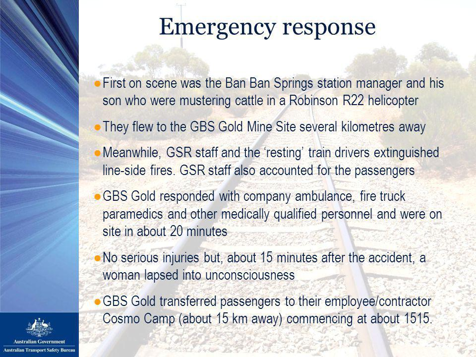 Emergency response ●First on scene was the Ban Ban Springs station manager and his son who were mustering cattle in a Robinson R22 helicopter ●They flew to the GBS Gold Mine Site several kilometres away ●Meanwhile, GSR staff and the 'resting' train drivers extinguished line-side fires.