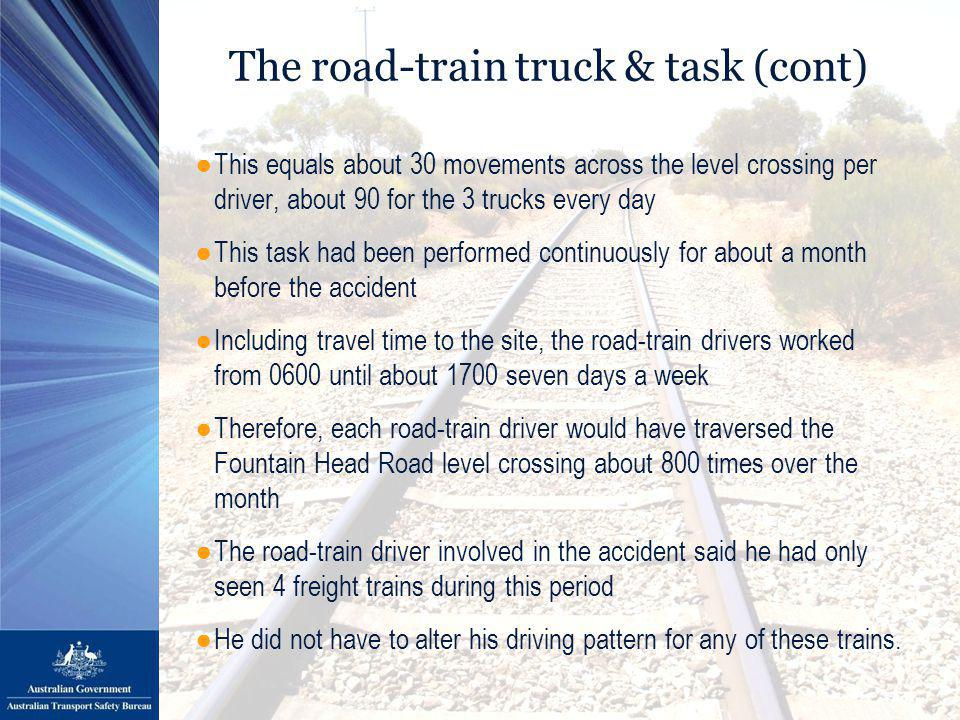 The road-train truck & task (cont) ●This equals about 30 movements across the level crossing per driver, about 90 for the 3 trucks every day ●This task had been performed continuously for about a month before the accident ●Including travel time to the site, the road-train drivers worked from 0600 until about 1700 seven days a week ●Therefore, each road-train driver would have traversed the Fountain Head Road level crossing about 800 times over the month ●The road-train driver involved in the accident said he had only seen 4 freight trains during this period ●He did not have to alter his driving pattern for any of these trains.