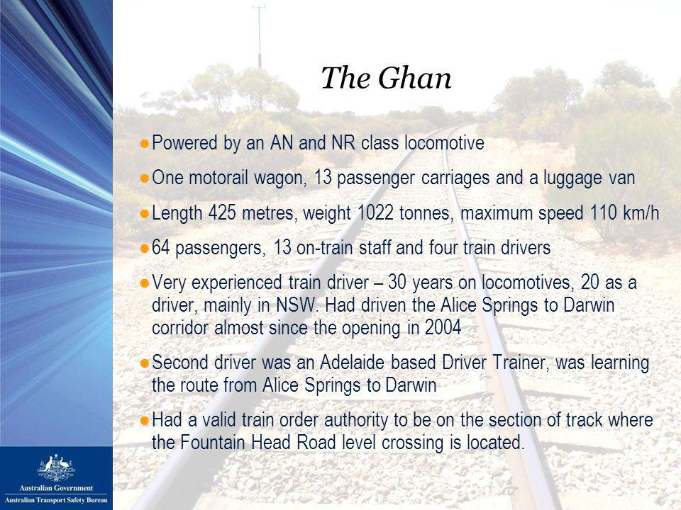 The Ghan ●Powered by an AN and NR class locomotive ●One motorail wagon, 13 passenger carriages and a luggage van ●Length 425 metres, weight 1022 tonnes, maximum speed 110 km/h ●64 passengers, 13 on-train staff and four train drivers ●Very experienced train driver – 30 years on locomotives, 20 as a driver, mainly in NSW.