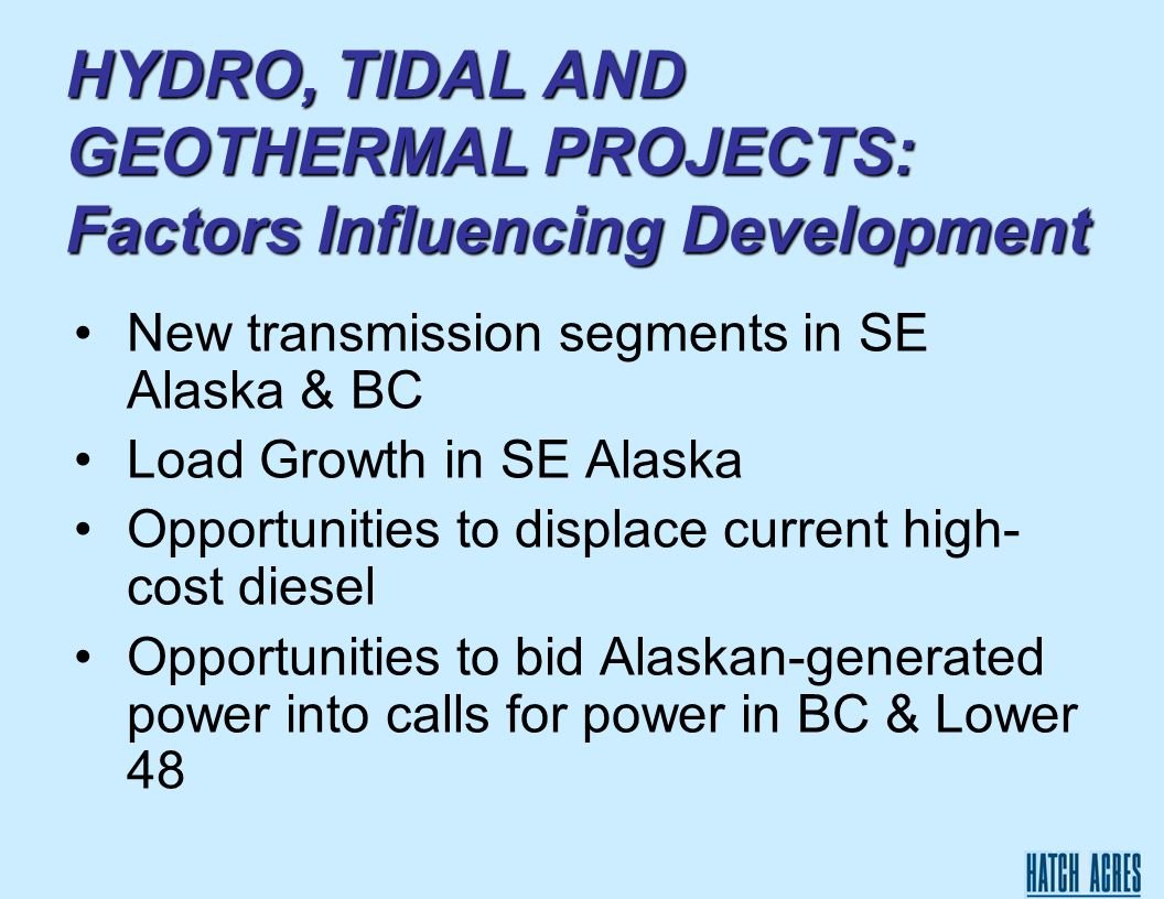 HYDRO, TIDAL AND GEOTHERMAL PROJECTS: Factors Influencing Development New transmission segments in SE Alaska & BC Load Growth in SE Alaska Opportunities to displace current high- cost diesel Opportunities to bid Alaskan-generated power into calls for power in BC & Lower 48