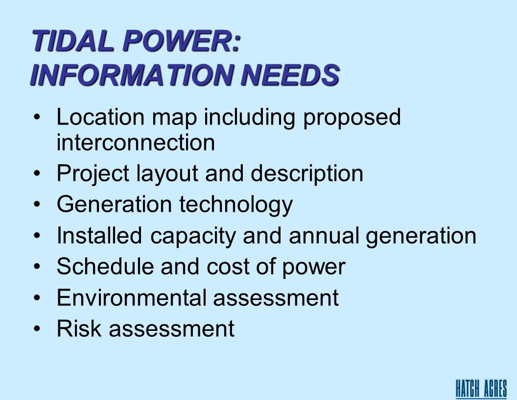 TIDAL POWER: INFORMATION NEEDS Location map including proposed interconnection Project layout and description Generation technology Installed capacity and annual generation Schedule and cost of power Environmental assessment Risk assessment