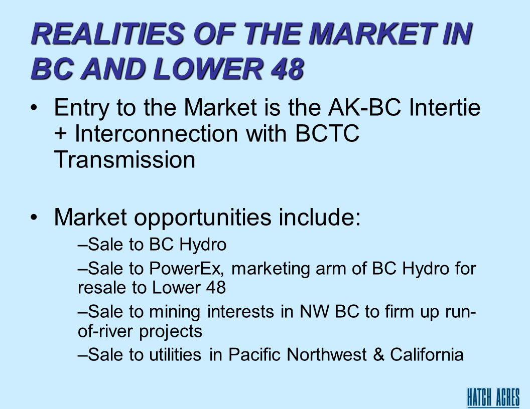 REALITIES OF THE MARKET IN BC AND LOWER 48 Entry to the Market is the AK-BC Intertie + Interconnection with BCTC Transmission Market opportunities include: –Sale to BC Hydro –Sale to PowerEx, marketing arm of BC Hydro for resale to Lower 48 –Sale to mining interests in NW BC to firm up run- of-river projects –Sale to utilities in Pacific Northwest & California