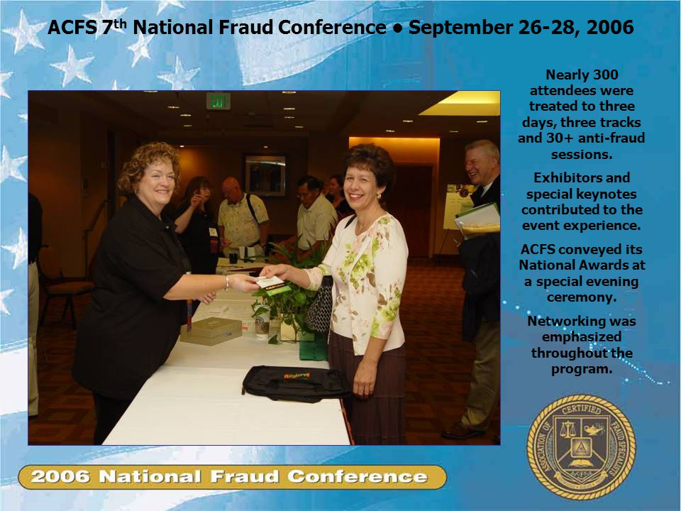 ACFS 7 th National Fraud Conference September 26-28, 2006 Nearly 300 attendees were treated to three days, three tracks and 30+ anti-fraud sessions.