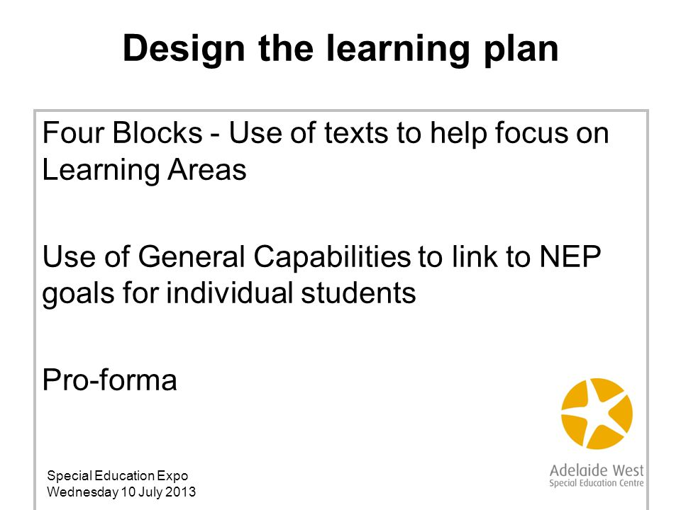 Four Blocks - Use of texts to help focus on Learning Areas Use of General Capabilities to link to NEP goals for individual students Pro-forma Design the learning plan Special Education Expo Wednesday 10 July 2013