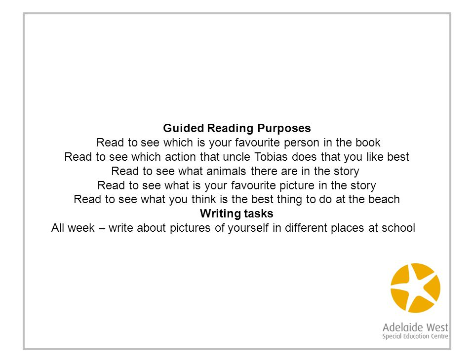 Guided Reading Purposes Read to see which is your favourite person in the book Read to see which action that uncle Tobias does that you like best Read to see what animals there are in the story Read to see what is your favourite picture in the story Read to see what you think is the best thing to do at the beach Writing tasks All week – write about pictures of yourself in different places at school
