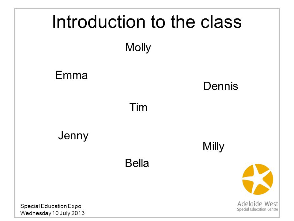 Bella Dennis Emma Introduction to the class Special Education Expo Wednesday 10 July 2013 Jenny Tim Milly Molly