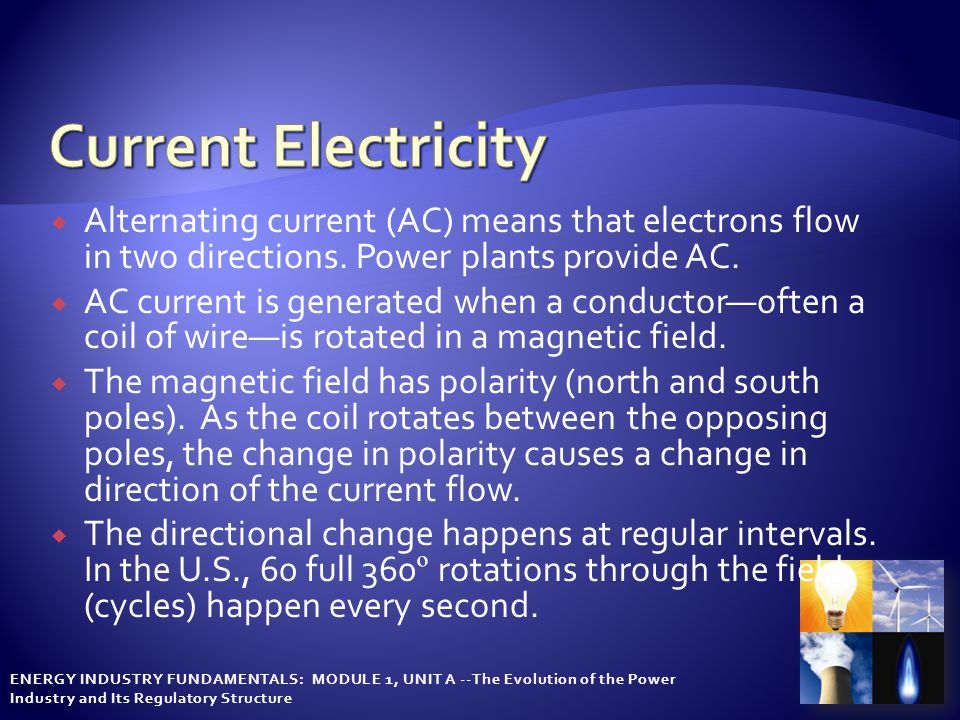 ENERGY INDUSTRY FUNDAMENTALS: MODULE 1, UNIT A --The Evolution of the Power Industry and Its Regulatory Structure  Alternating current (AC) means that electrons flow in two directions.