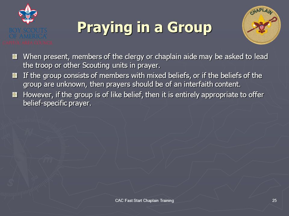 CAC Fast Start Chaplain Training25 Praying in a Group When present, members of the clergy or chaplain aide may be asked to lead the troop or other Sco