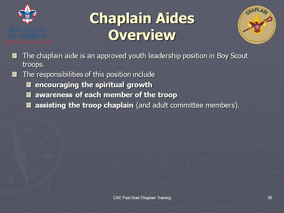 CAC Fast Start Chaplain Training28 Chaplain Aides Overview The chaplain aide is an approved youth leadership position in Boy Scout troops. The respons