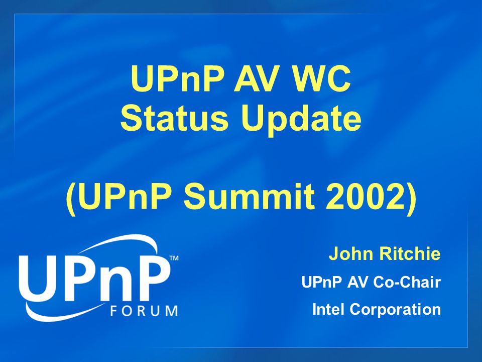 UPnP AV WC Status Update (UPnP Summit 2002) John Ritchie UPnP AV Co-Chair Intel Corporation