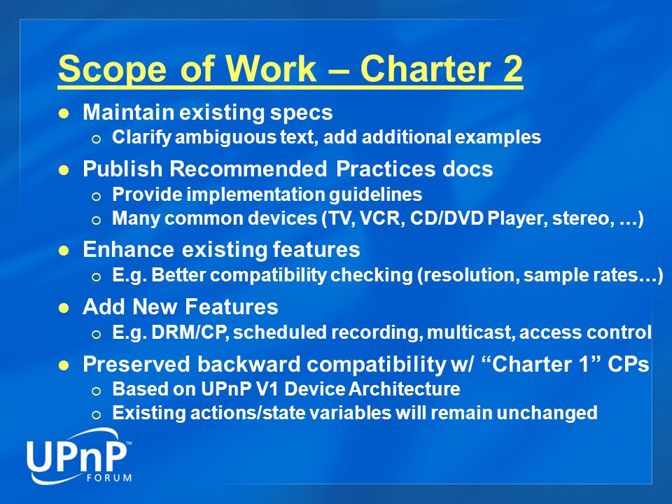 Scope of Work – Charter 2 Maintain existing specs  Clarify ambiguous text, add additional examples Publish Recommended Practices docs  Provide implementation guidelines  Many common devices (TV, VCR, CD/DVD Player, stereo, …) Enhance existing features  E.g.