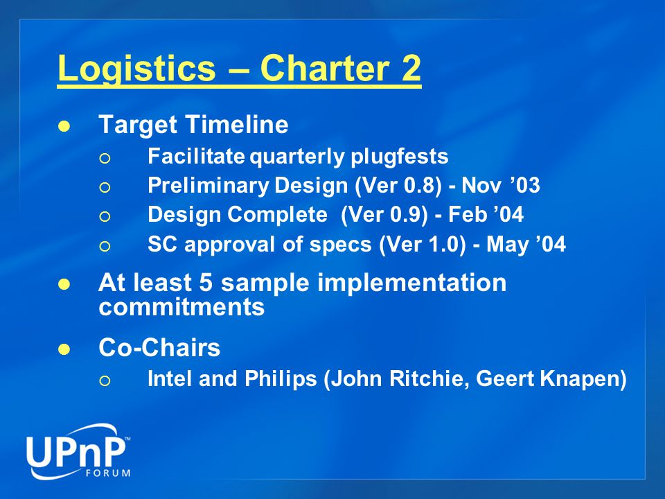 Logistics – Charter 2 Target Timeline  Facilitate quarterly plugfests  Preliminary Design (Ver 0.8) - Nov '03  Design Complete (Ver 0.9) - Feb '04  SC approval of specs (Ver 1.0) - May '04 At least 5 sample implementation commitments Co-Chairs  Intel and Philips (John Ritchie, Geert Knapen)