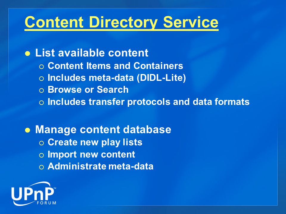 Content Directory Service List available content  Content Items and Containers  Includes meta-data (DIDL-Lite)  Browse or Search  Includes transfer protocols and data formats Manage content database  Create new play lists  Import new content  Administrate meta-data