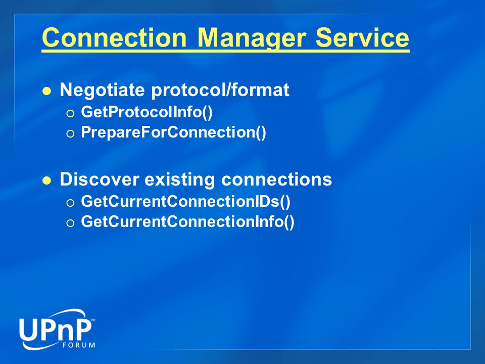 Negotiate protocol/format  GetProtocolInfo()  PrepareForConnection() Discover existing connections  GetCurrentConnectionIDs()  GetCurrentConnectionInfo() Connection Manager Service