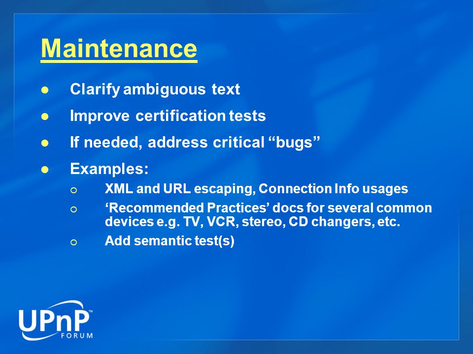 Maintenance Clarify ambiguous text Improve certification tests If needed, address critical bugs Examples:  XML and URL escaping, Connection Info usages  'Recommended Practices' docs for several common devices e.g.