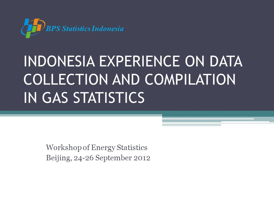 INDONESIA EXPERIENCE ON DATA COLLECTION AND COMPILATION IN GAS STATISTICS Workshop of Energy Statistics Beijing, 24-26 September 2012 BPS Statistics Indonesia