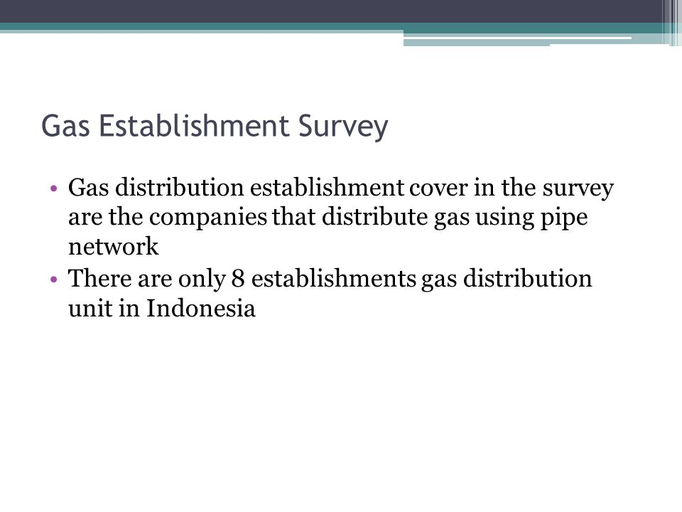 Gas Establishment Survey Gas distribution establishment cover in the survey are the companies that distribute gas using pipe network There are only 8 establishments gas distribution unit in Indonesia