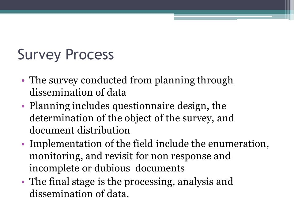 Survey Process The survey conducted from planning through dissemination of data Planning includes questionnaire design, the determination of the object of the survey, and document distribution Implementation of the field include the enumeration, monitoring, and revisit for non response and incomplete or dubious documents The final stage is the processing, analysis and dissemination of data.
