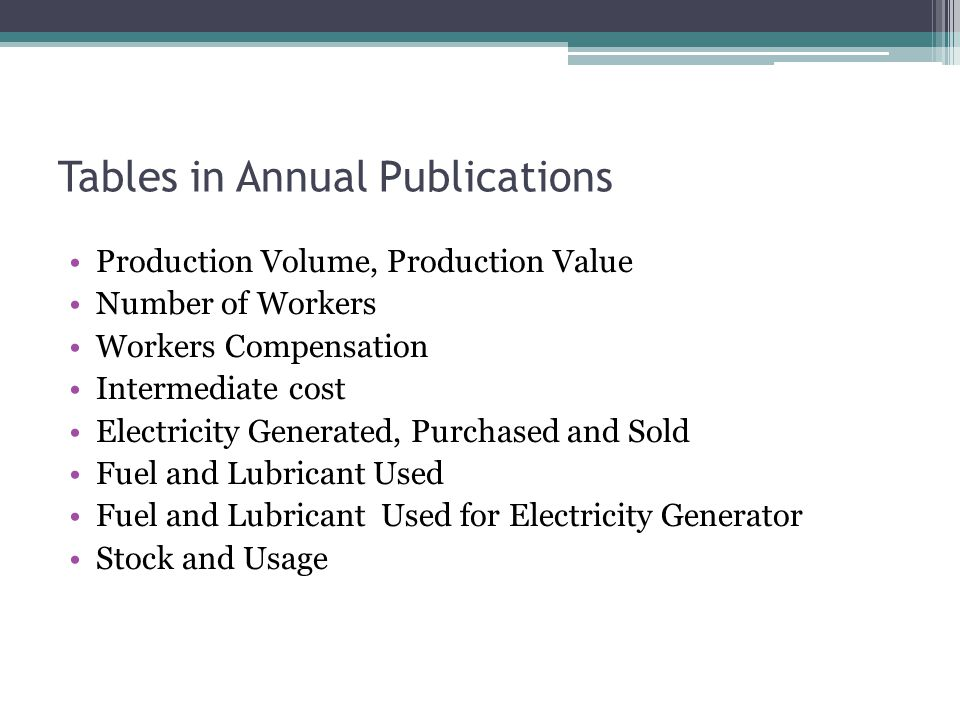 Tables in Annual Publications Production Volume, Production Value Number of Workers Workers Compensation Intermediate cost Electricity Generated, Purchased and Sold Fuel and Lubricant Used Fuel and Lubricant Used for Electricity Generator Stock and Usage