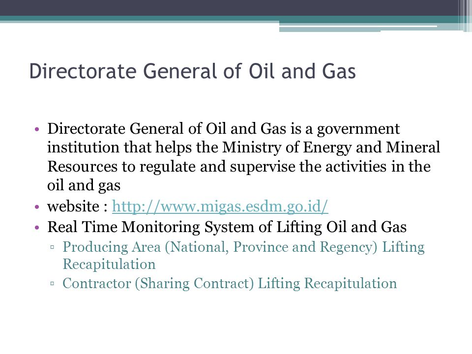 Directorate General of Oil and Gas Directorate General of Oil and Gas is a government institution that helps the Ministry of Energy and Mineral Resources to regulate and supervise the activities in the oil and gas website : http://www.migas.esdm.go.id/http://www.migas.esdm.go.id/ Real Time Monitoring System of Lifting Oil and Gas ▫Producing Area (National, Province and Regency) Lifting Recapitulation ▫Contractor (Sharing Contract) Lifting Recapitulation