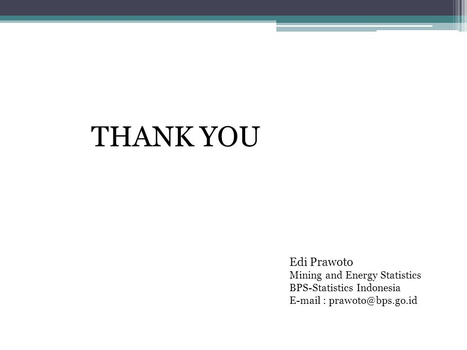 THANK YOU Edi Prawoto Mining and Energy Statistics BPS-Statistics Indonesia E-mail : prawoto@bps.go.id