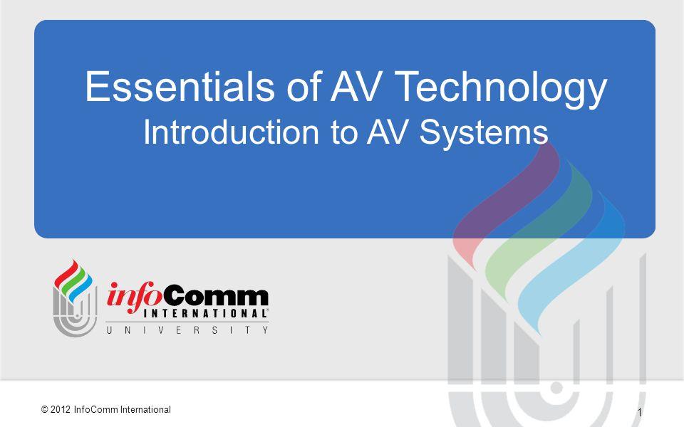 1 © 2012 InfoComm International Essentials of AV Technology Introduction to AV Systems