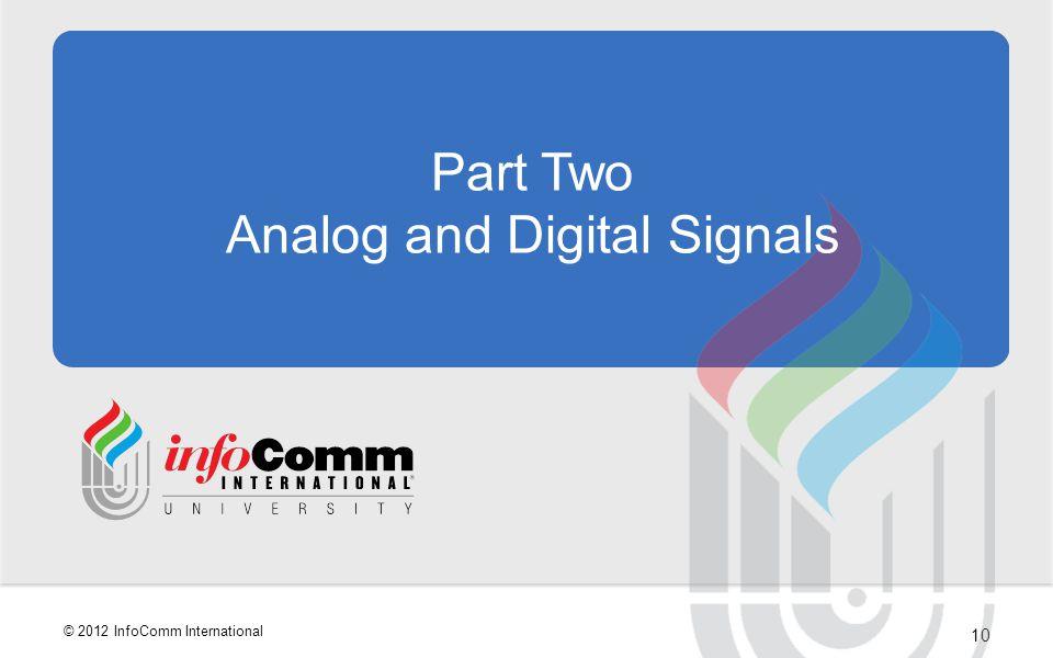 10 © 2012 InfoComm International Part Two Analog and Digital Signals
