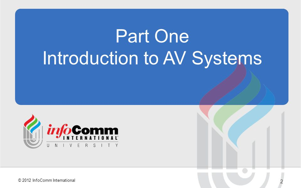 2 © 2012 InfoComm International Part One Introduction to AV Systems