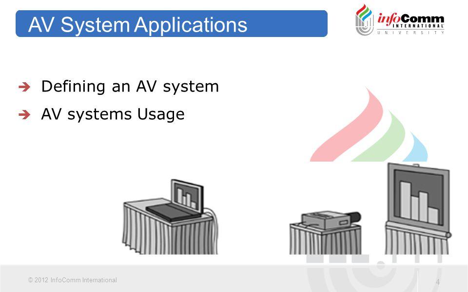 4 © 2012 InfoComm International AV System Applications  Defining an AV system  AV systems Usage