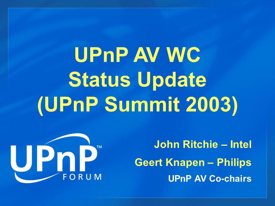 UPnP AV WC Status Update (UPnP Summit 2003) John Ritchie – Intel Geert Knapen – Philips UPnP AV Co-chairs