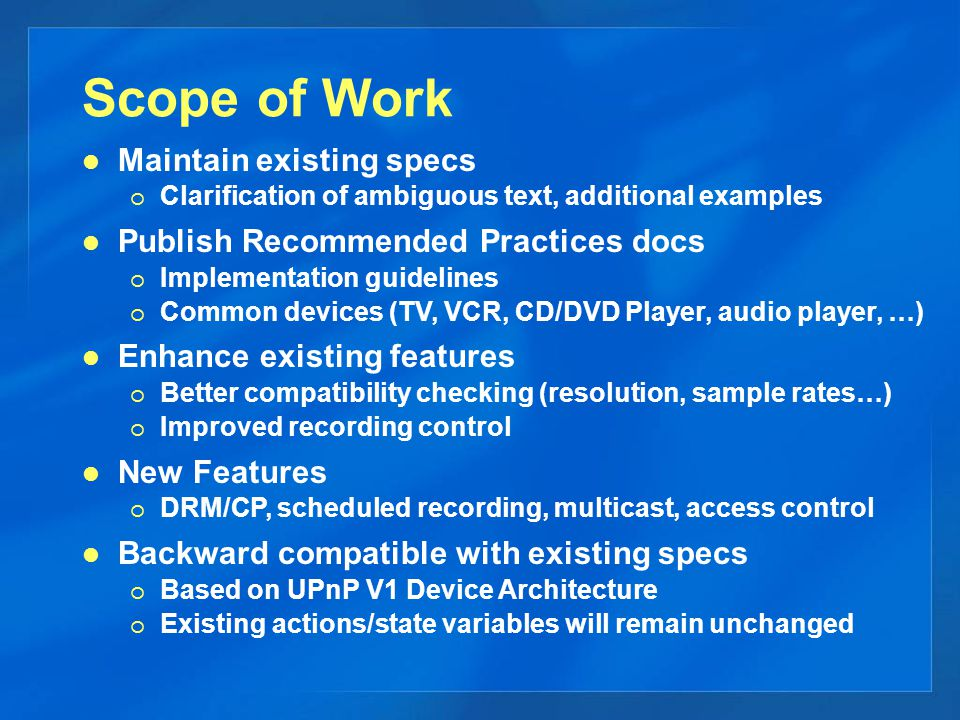 Scope of Work Maintain existing specs   Clarification of ambiguous text, additional examples Publish Recommended Practices docs   Implementation guidelines   Common devices (TV, VCR, CD/DVD Player, audio player, …) Enhance existing features   Better compatibility checking (resolution, sample rates…)   Improved recording control New Features   DRM/CP, scheduled recording, multicast, access control Backward compatible with existing specs   Based on UPnP V1 Device Architecture   Existing actions/state variables will remain unchanged