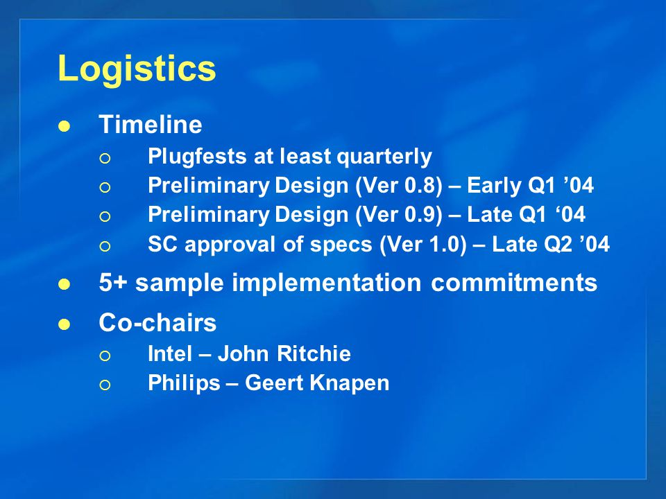Logistics Timeline  Plugfests at least quarterly  Preliminary Design (Ver 0.8) – Early Q1 '04  Preliminary Design (Ver 0.9) – Late Q1 '04  SC approval of specs (Ver 1.0) – Late Q2 '04 5+ sample implementation commitments Co-chairs  Intel – John Ritchie  Philips – Geert Knapen