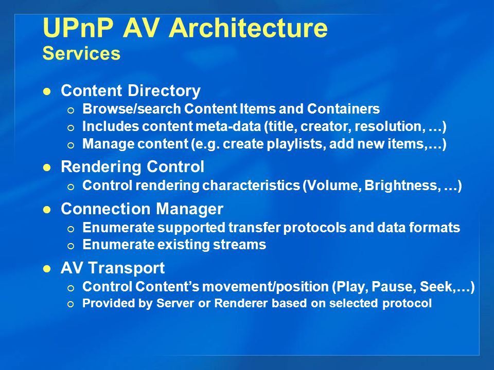 UPnP AV Architecture Services Content Directory  Browse/search Content Items and Containers  Includes content meta-data (title, creator, resolution, …)  Manage content (e.g.
