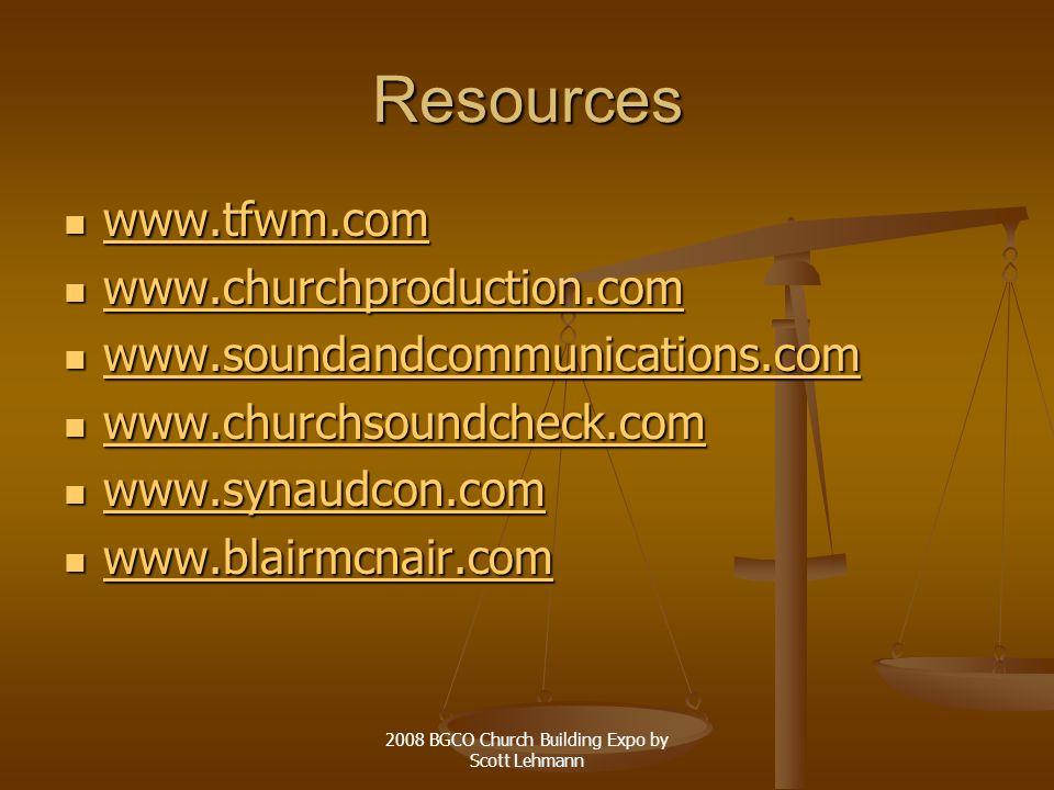 2008 BGCO Church Building Expo by Scott Lehmann Resources www.tfwm.com www.tfwm.com www.tfwm.com www.churchproduction.com www.churchproduction.com www.churchproduction.com www.soundandcommunications.com www.soundandcommunications.com www.soundandcommunications.com www.churchsoundcheck.com www.churchsoundcheck.com www.churchsoundcheck.com www.synaudcon.com www.synaudcon.com www.synaudcon.com www.blairmcnair.com www.blairmcnair.com www.blairmcnair.com