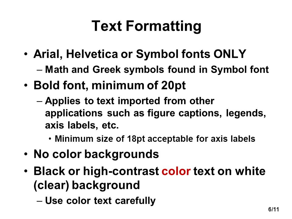6/11 Text Formatting Arial, Helvetica or Symbol fonts ONLY –Math and Greek symbols found in Symbol font Bold font, minimum of 20pt –Applies to text im