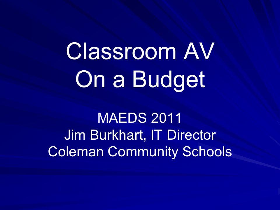 Classroom AV On a Budget MAEDS 2011 Jim Burkhart, IT Director Coleman Community Schools