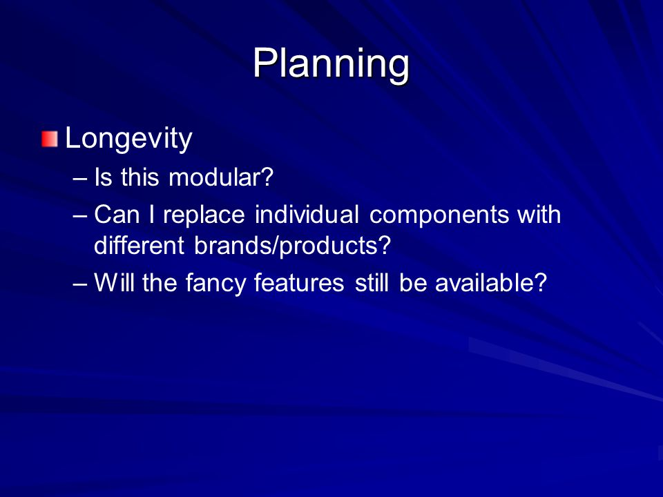 Planning Longevity – –Is this modular? – –Can I replace individual components with different brands/products? – –Will the fancy features still be avai