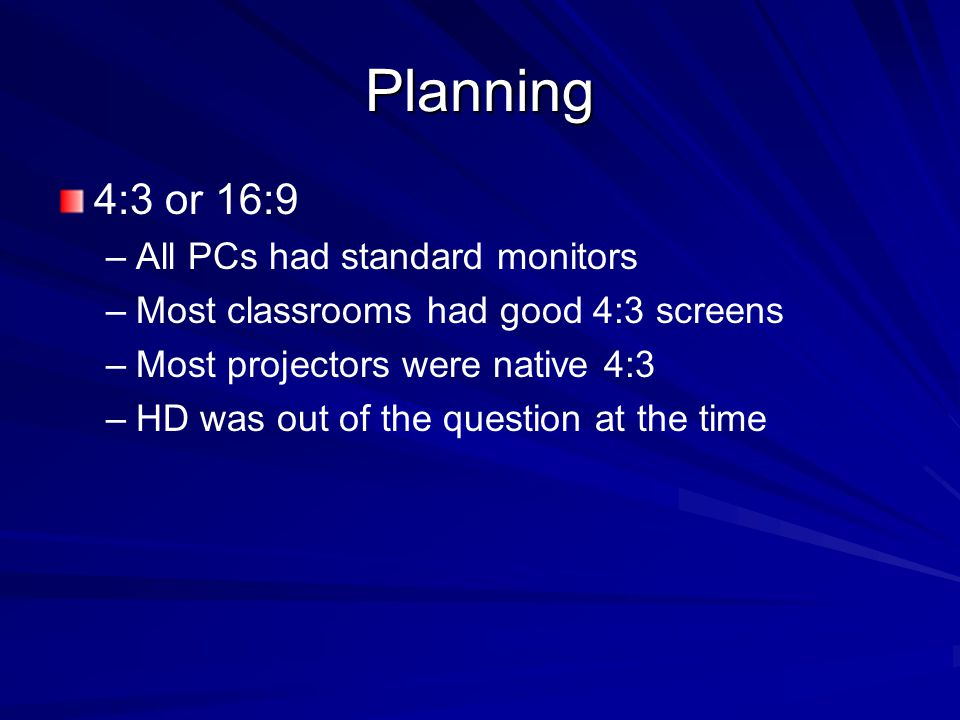 Planning 4:3 or 16:9 – –All PCs had standard monitors – –Most classrooms had good 4:3 screens – –Most projectors were native 4:3 – –HD was out of the
